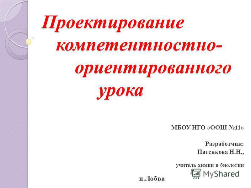Проектирование компетентностно- ориентированного урока МБОУ НГО «ООШ 11» Разработчик: Патенкова Н.Н., учитель химии и биологии п.Лобва