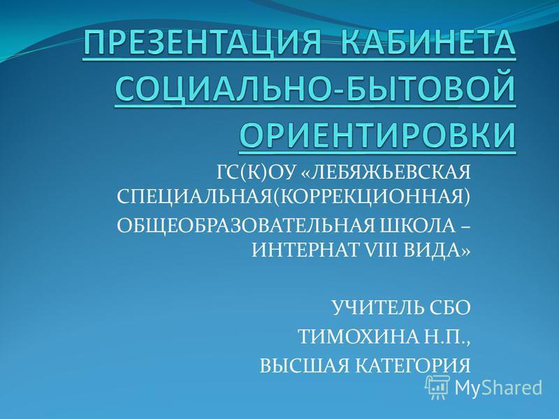 ГС(К)ОУ «ЛЕБЯЖЬЕВСКАЯ СПЕЦИАЛЬНАЯ(КОРРЕКЦИОННАЯ) ОБЩЕОБРАЗОВАТЕЛЬНАЯ ШКОЛА – ИНТЕРНАТ VIII ВИДА» УЧИТЕЛЬ СБО ТИМОХИНА Н.П., ВЫСШАЯ КАТЕГОРИЯ