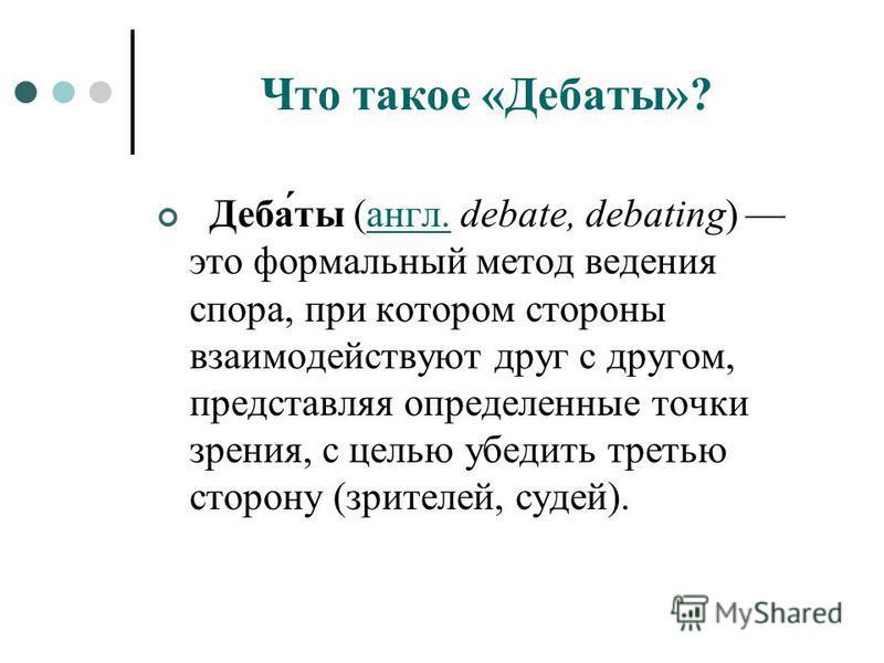 Что такое «Дебаты»? Деба́ты (англ. debate, debating) это формальный метод ведения спора, при котором стороны взаимодействуют друг с другом, представляя определенные точки зрения, с целью убедить третью сторону (зрителей, судей).англ.