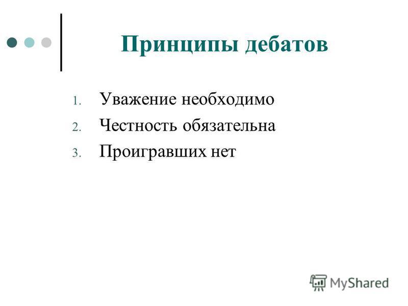 Принципы дебатов 1. Уважение необходимо 2. Честность обязательна 3. Проигравших нет