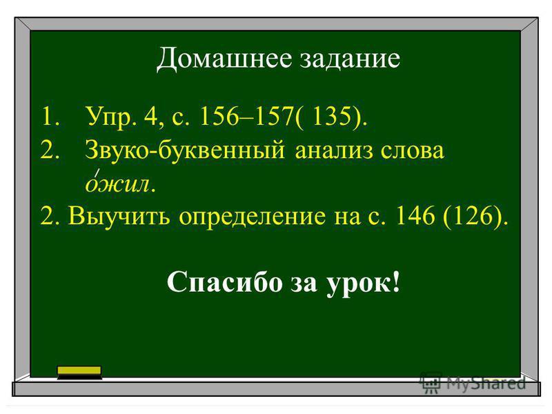 Домашнее задание 1.Упр. 4, с. 156–157( 135). 2.Звуко-буквенный анализ слова ожил. 2. Выучить определение на с. 146 (126). Спасибо за урок!