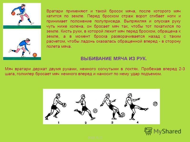 Отбивать мяч целесообразно лишь в случаях, если при попытке поймать его возможна ошибка. Например, когда до мяча можно дотянуться лишь кончиками пальцев, вокруг вратаря много игроков или поймать мяч может помешать кто - то из соперников. Отбивать мяч