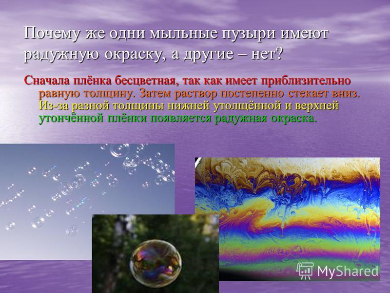 Почему же одни мыльные пузыри имеют радужную окраску, а другие – нет? Сначала плёнка бесцветная, так как имеет приблизительно равную толщину. Затем раствор постепенно стекает вниз. Из-за разной толщины нижней утолщённой и верхней утончённой плёнки по