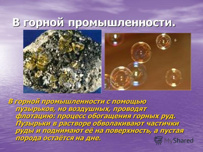 В горной промышленности. В горной промышленности с помощью пузырьков, но воздушных, проводят флотацию: процесс обогащения горных руд. Пузырьки в растворе обволакивают частички руды и поднимают её на поверхность, а пустая порода остаётся на дне.