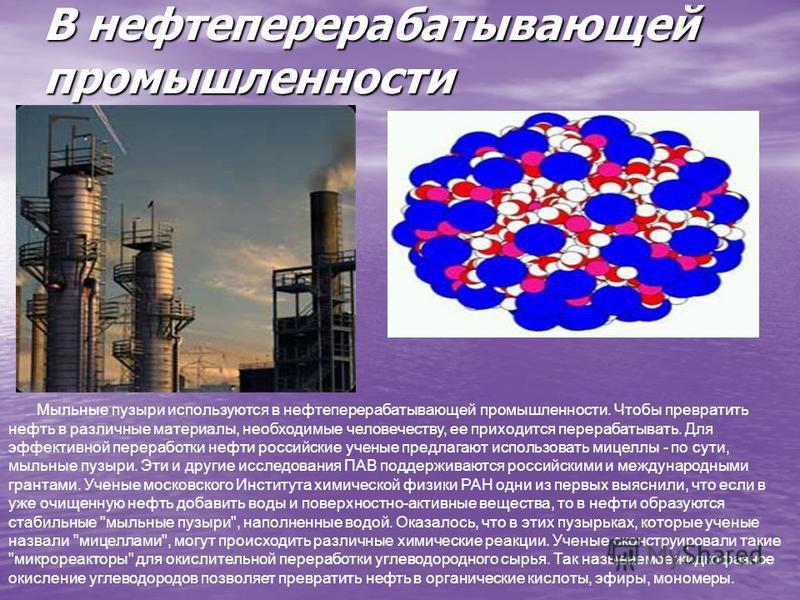 В нефтеперерабатывающей промышленности Мыльные пузыри используются в нефтеперерабатывающей промышленности. Чтобы превратить нефть в различные материалы, необходимые человечеству, ее приходится перерабатывать. Для эффективной переработки нефти российс