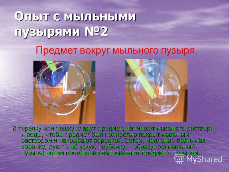 Опыт с мыльными пузырями 2 В тарелку или чашку кладут предмет, наливают мыльного раствора и воды, чтобы предмет был полностью покрыт мыльным раствором и накрывают воронкой. Затем, медленно поднимая воронку, дуют в её узкую трубочку, - образуется мыль