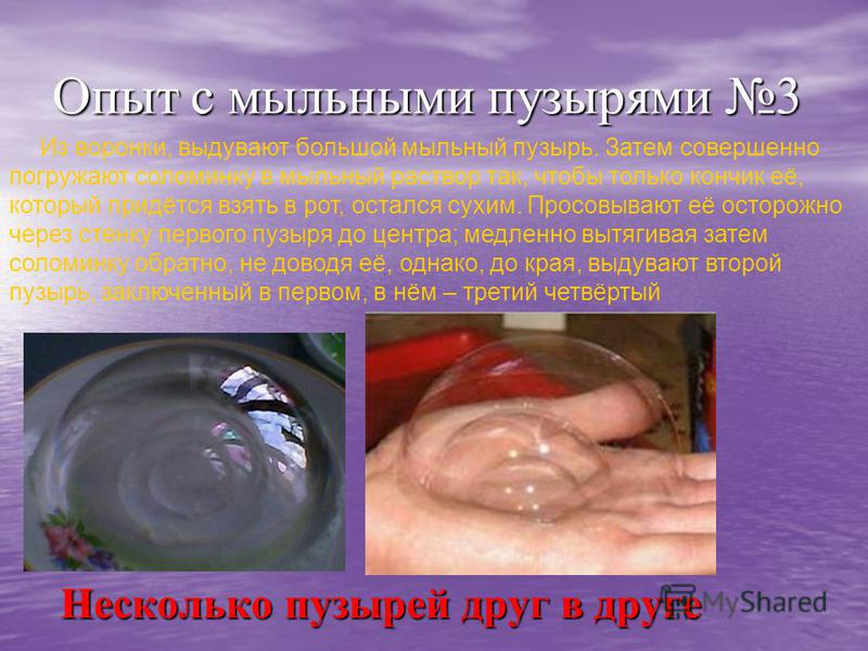 Опыт с мыльными пузырями 3 Несколько пузырей друг в друге Из воронки, выдувают большой мыльный пузырь. Затем совершенно погружают соломинку в мыльный раствор так, чтобы только кончик её, который придётся взять в рот, остался сухим. Просовывают её ост