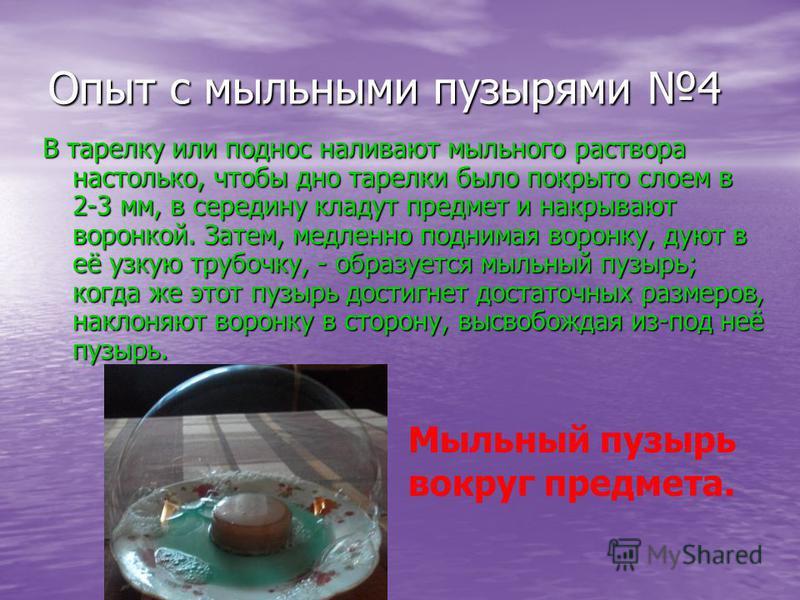 Опыт с мыльными пузырями 4 В тарелку или поднос наливают мыльного раствора настолько, чтобы дно тарелки было покрыто слоем в 2-3 мм, в середину кладут предмет и накрывают воронкой. Затем, медленно поднимая воронку, дуют в её узкую трубочку, - образуе