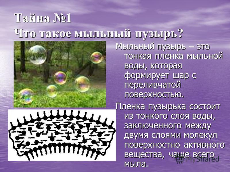 Тайна 1 Что такое мыльный пузырь? Мыльный пузырь – это тонкая пленка мыльной воды, которая формирует шар с переливчатой поверхностью. Пленка пузырька состоит из тонкого слоя воды, заключенного между двумя слоями молекул поверхностно активного веществ