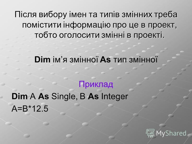Після вибору імен та типів змінних треба помістити інформацію про це в проект, тобто оголосити змінні в проекті. Dim імя змінної As тип змінної Приклад Dim A As Single, B As Integer A=B*12.5