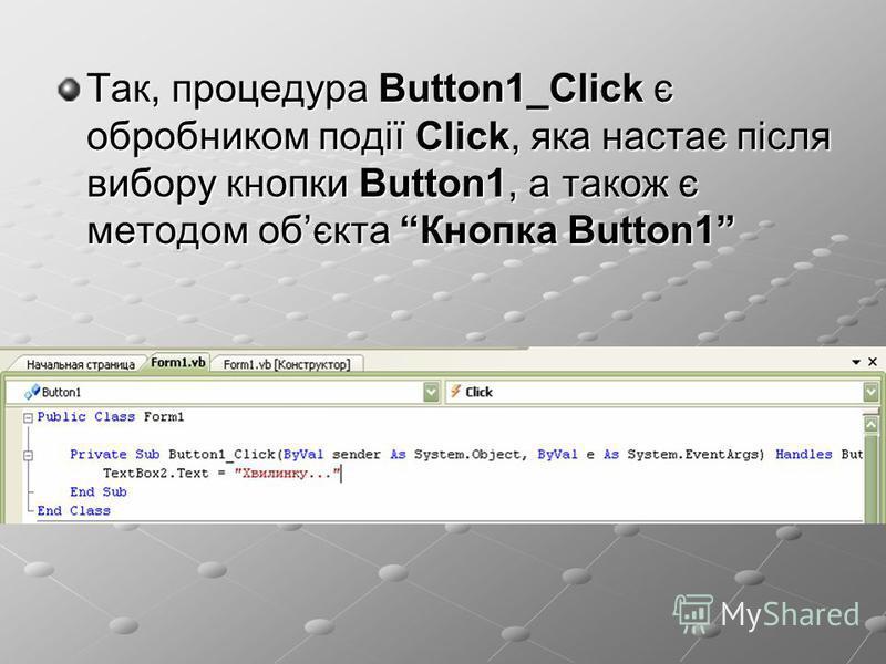 Так, процедура Button1_Click є обробником події Click, яка настає після вибору кнопки Button1, а також є методом обєкта Кнопка Button1