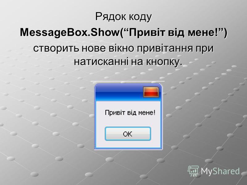 Рядок коду MessageBox.Show(Привіт від мене!) створить нове вікно привітання при натисканні на кнопку.