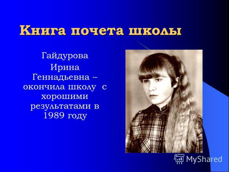 Книга почета школы Гайдурова Ирина Геннадьевна – окончила школу с хорошими результатами в 1989 году