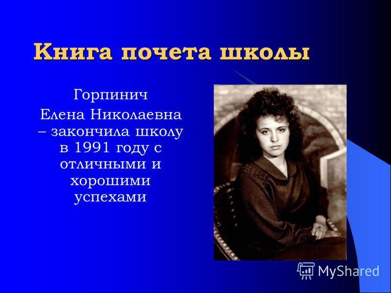 Книга почета школы Горпинич Елена Николаевна – закончила школу в 1991 году с отличными и хорошими успехами