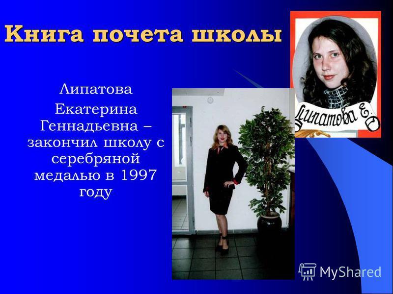 Книга почета школы Липатова Екатерина Геннадьевна – закончил школу с серебряной медалью в 1997 году