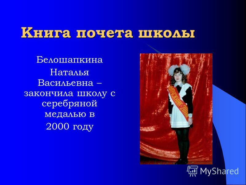 Книга почета школы Белошапкина Наталья Васильевна – закончила школу с серебряной медалью в 2000 году