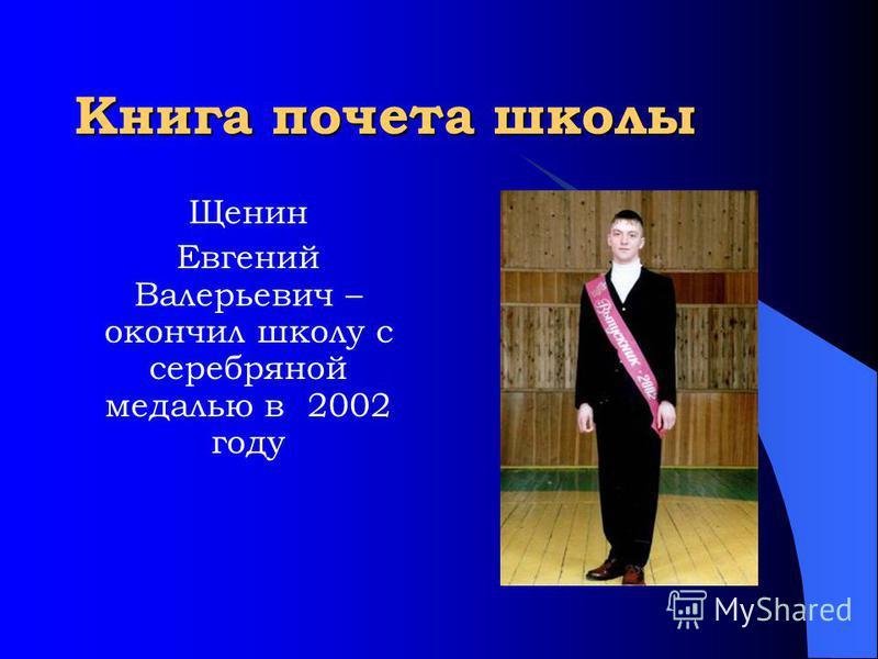 Книга почета школы Щенин Евгений Валерьевич – окончил школу с серебряной медалью в 2002 году