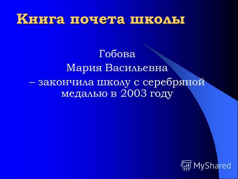Книга почета школы Гобова Мария Васильевна – закончила школу с серебряной медалью в 2003 году