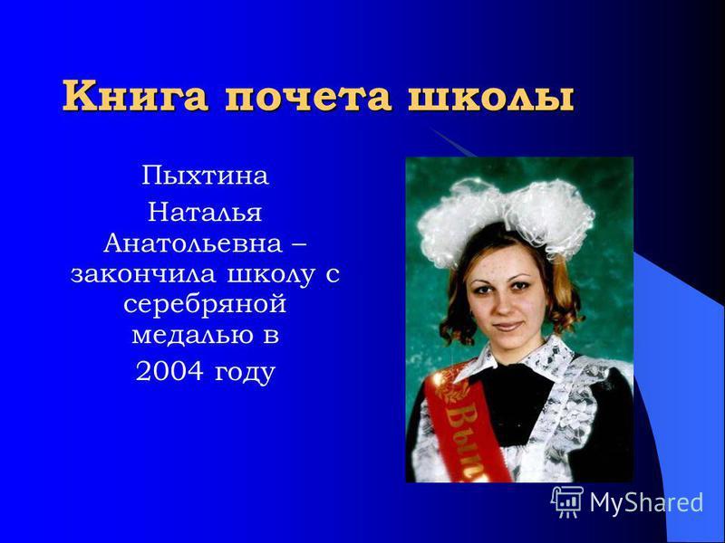 Книга почета школы Пыхтина Наталья Анатольевна – закончила школу с серебряной медалью в 2004 году