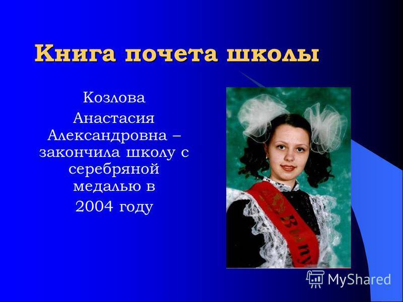 Книга почета школы Козлова Анастасия Александровна – закончила школу с серебряной медалью в 2004 году