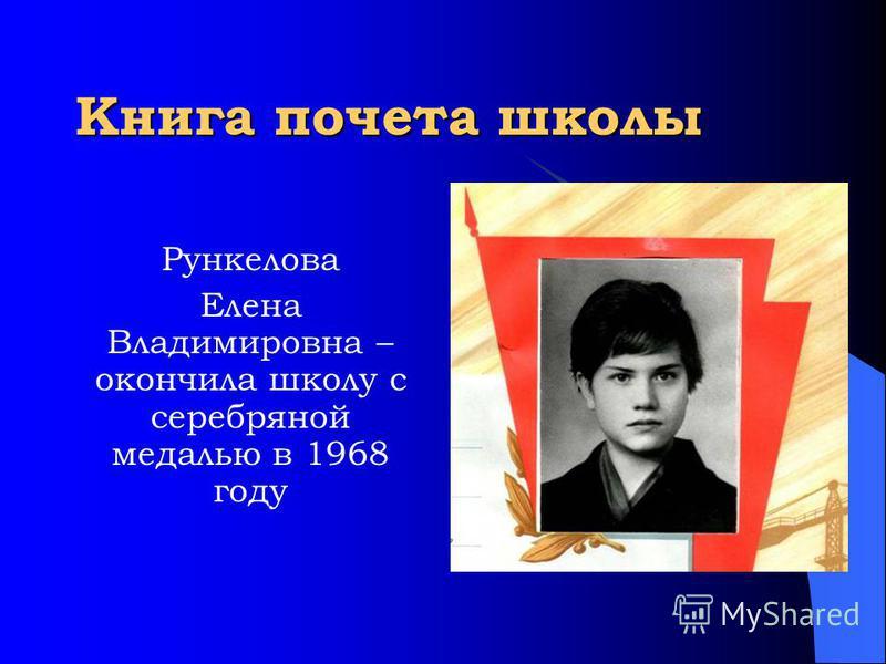 Книга почета школы Рункелова Елена Владимировна – окончила школу с серебряной медалью в 1968 году