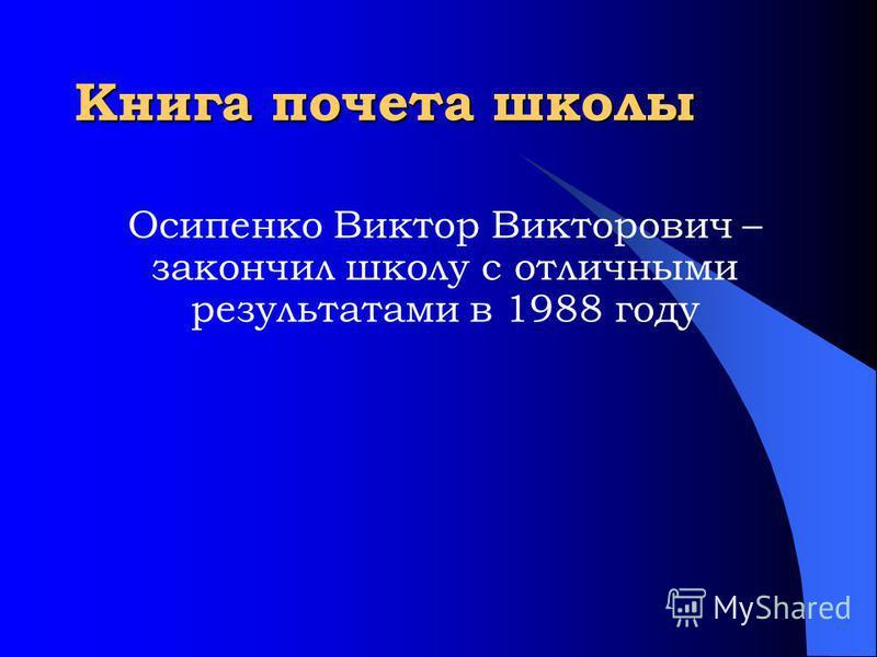Книга почета школы Осипенко Виктор Викторович – закончил школу с отличными результатами в 1988 году