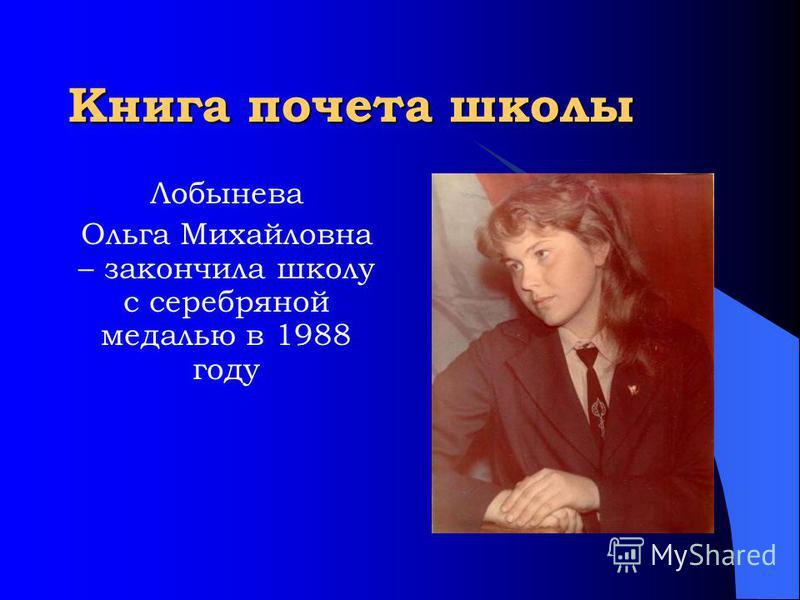 Книга почета школы Лобынева Ольга Михайловна – закончила школу с серебряной медалью в 1988 году
