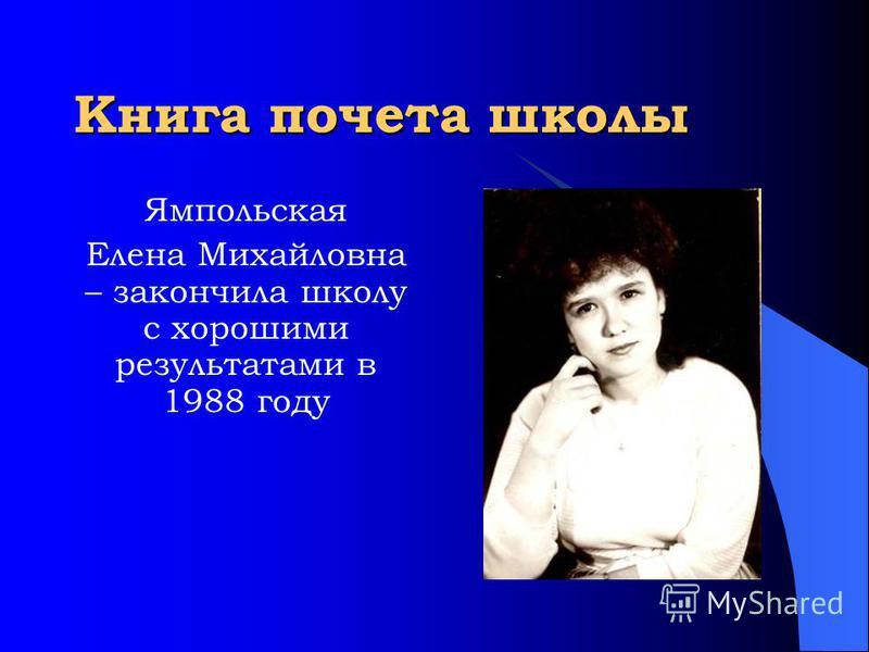 Книга почета школы Ямпольская Елена Михайловна – закончила школу с хорошими результатами в 1988 году