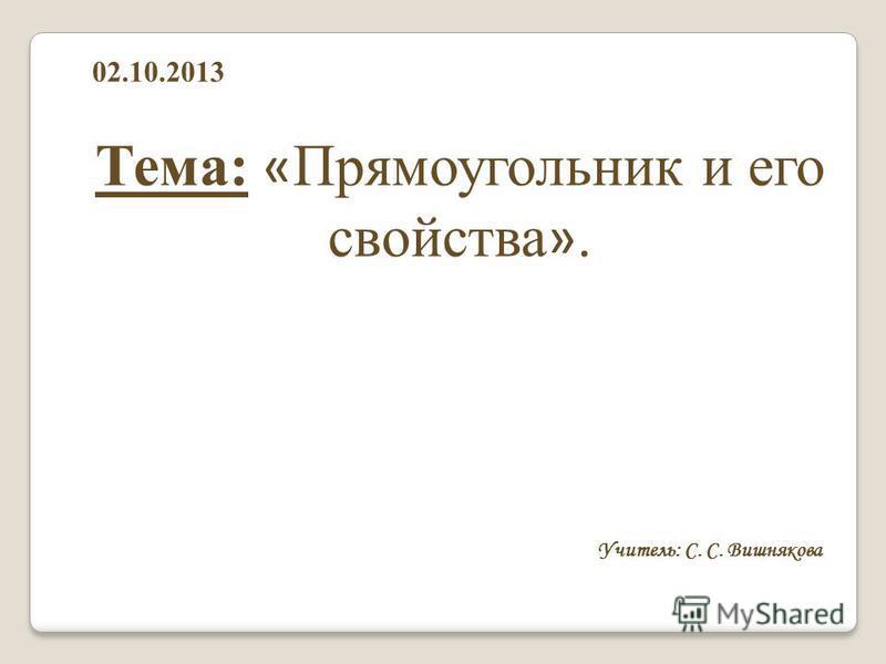 Тема: « Прямоугольник и его свойства ». Учитель: С. С. Вишнякова 02.10.2013