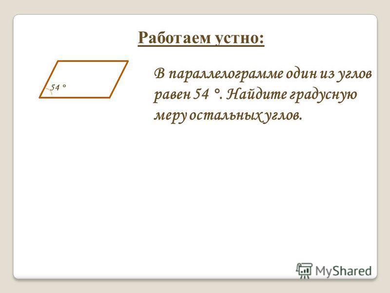 Работаем устно: В параллелограмме один из углов равен 54 °. Найдите градусную меру остальных углов. 54 °