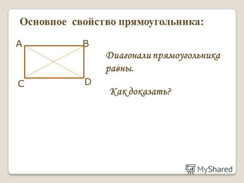 АВ С D Основное свойство прямоугольника: Диагонали прямоугольника равны. Как доказать?