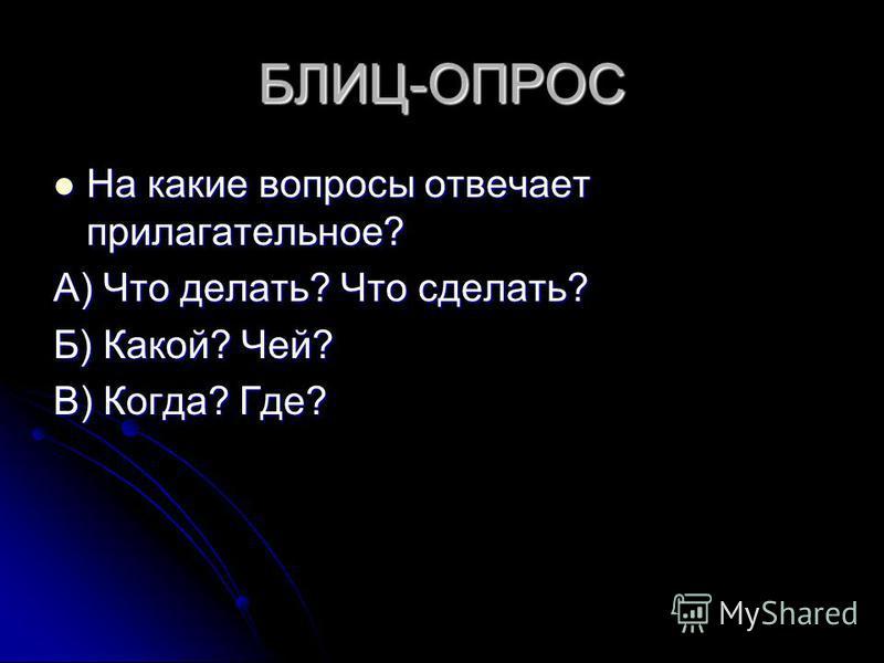 БЛИЦ-ОПРОС На какие вопросы отвечает прилагательное? На какие вопросы отвечает прилагательное? А) Что делать? Что сделать? Б) Какой? Чей? В) Когда? Где?