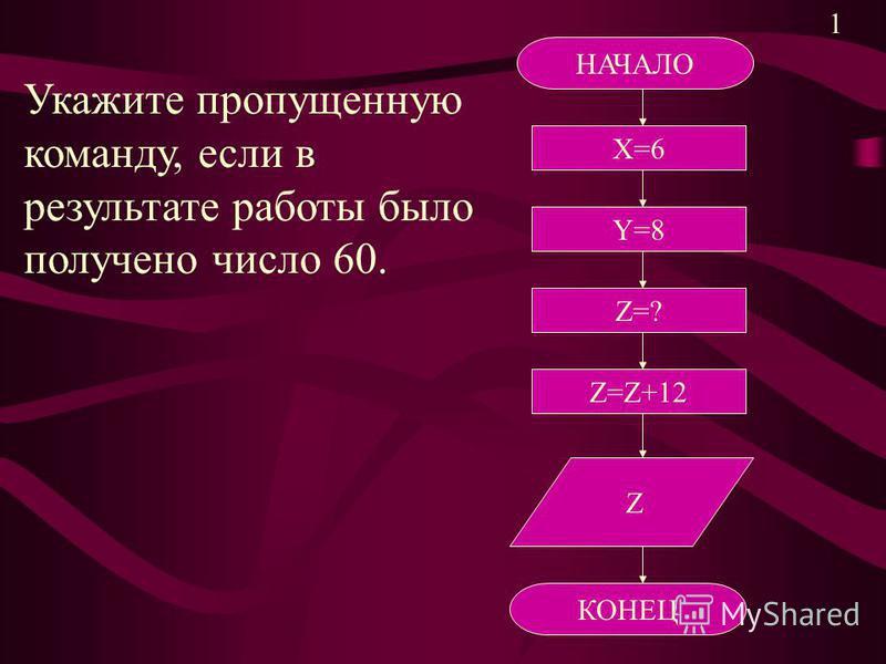 НАЧАЛО Х=6 Y=8 Z=? Z=Z+12 Z КОНЕЦ Укажите пропущенную команду, если в результате работы было получено число 60. 1