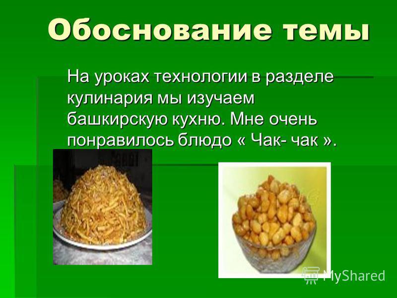 Обоснование темы На уроках технологии в разделе кулинария мы изучаем башкирскую кухню. Мне очень понравилось блюдо « Чак- чак ».