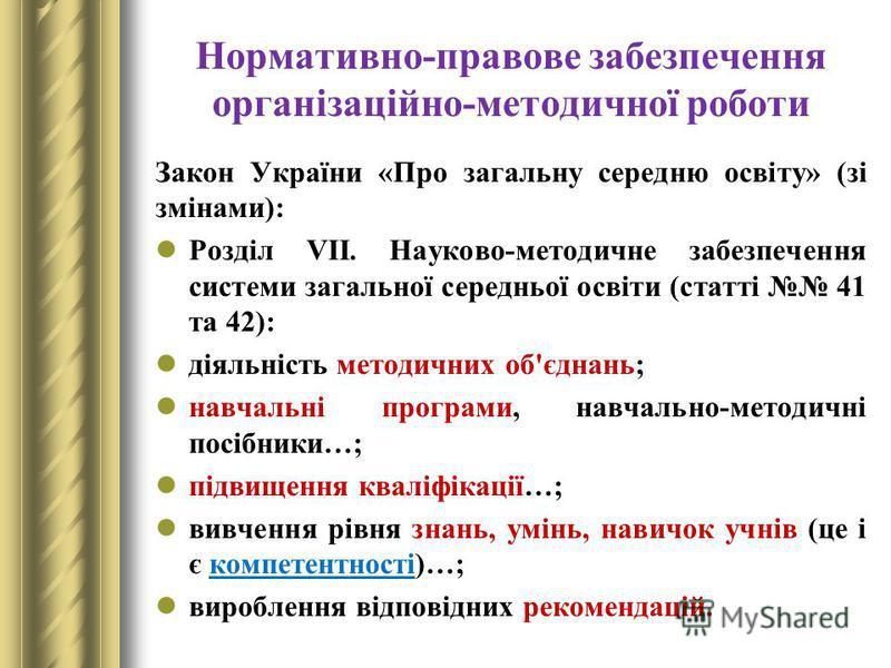 Нормативно-правове забезпечення організаційно-методичної роботи Закон України «Про загальну середню освіту» (зі змінами): Розділ VІІ. Науково-методичне забезпечення системи загальної середньої освіти (статті 41 та 42): діяльність методичних об'єднань