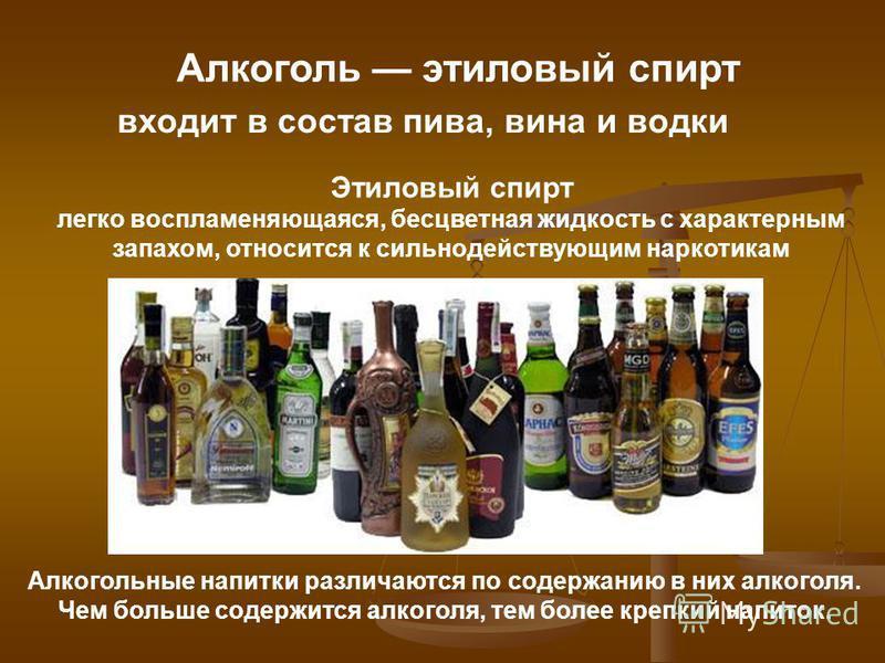 Алкоголь этиловый спирт входит в состав пива, вина и водки Этиловый спирт легко воспламеняющаяся, бесцветная жидкость с характерным запахом, относится к сильнодействующим наркотикам Алкогольные напитки различаются по содержанию в них алкоголя. Чем бо