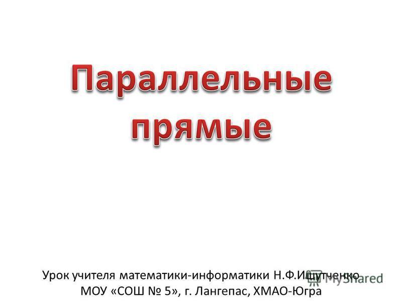Урок учителя математики-информатики Н.Ф.Ишутченко МОУ «СОШ 5», г. Лангепас, ХМАО-Югра