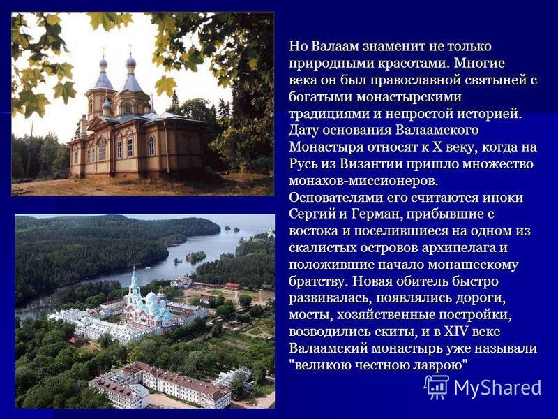 Но Валаам знаменит не только природными красотами. Многие века он был православной святыней с богатыми монастырскими традициями и непростой историей. Дату основания Валаамского Монастыря относят к Х веку, когда на Русь из Византии пришло множество мо