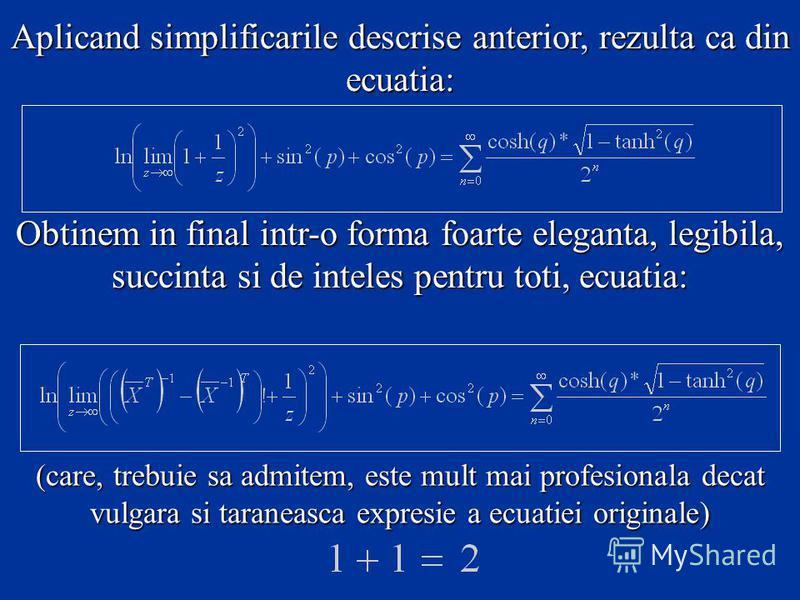 Aplicand simplificarile descrise anterior, rezulta ca din ecuatia: Obtinem in final intr-o forma foarte eleganta, legibila, succinta si de inteles pentru toti, ecuatia: (care, trebuie sa admitem, este mult mai profesionala decat vulgara si taraneasca