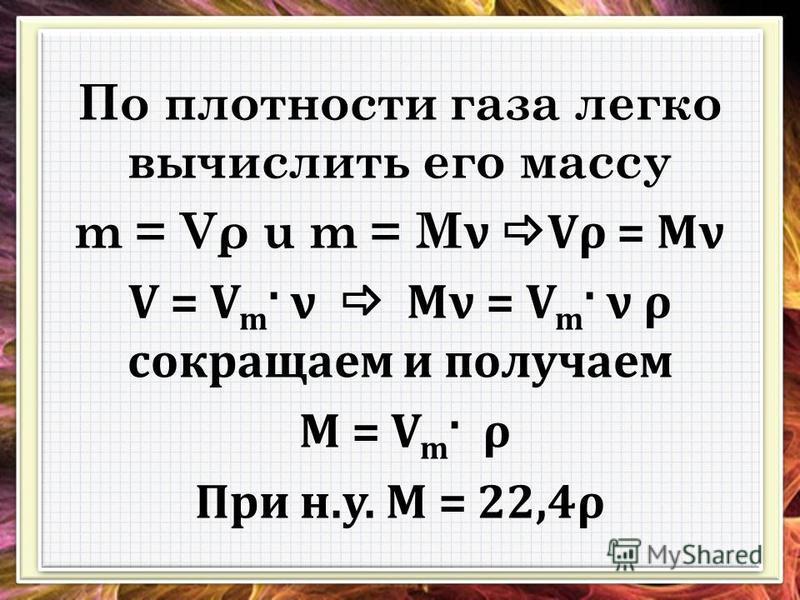 По плотности газа легко вычислить его массу m = Vρ u m = M ν Vρ = Mν V = V m · ν Mν = V m · ν ρ сокращаем и получаем M = V m · ρ При н.у. M = 22,4ρ По плотности газа легко вычислить его массу m = Vρ u m = M ν Vρ = Mν V = V m · ν Mν = V m · ν ρ сокращ