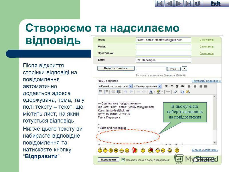 Exit Створюємо та надсилаємо відповідь Після відкриття сторінки відповіді на повідомлення автоматично додається адреса одержувача, тема, та у полі тексту – текст, що містить лист, на який готується відповідь. Нижче цього тексту ви набираєте відповідн