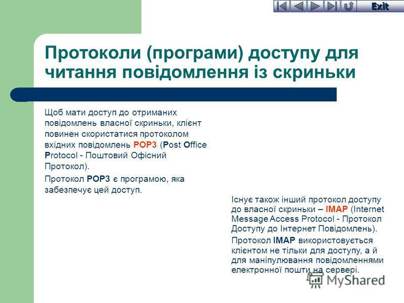 Exit Протоколи (програми) доступу для читання повідомлення із скриньки Щоб мати доступ до отриманих повідомлень власної скриньки, клієнт повинен скористатися протоколом вхідних повідомлень POP3 (Post Office Protocol - Поштовий Офісний Протокол). Прот