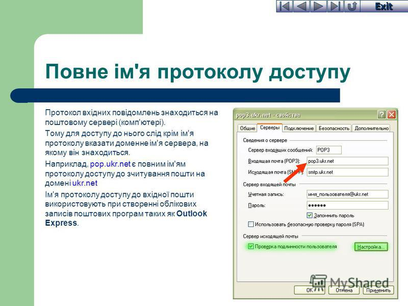 Exit Повне ім'я протоколу доступу Протокол вхідних повідомлень знаходиться на поштовому сервері (комп'ютері). Тому для доступу до нього слід крім ім'я протоколу вказати доменне ім'я сервера, на якому він знаходиться. Наприклад, pop.ukr.net є повним і