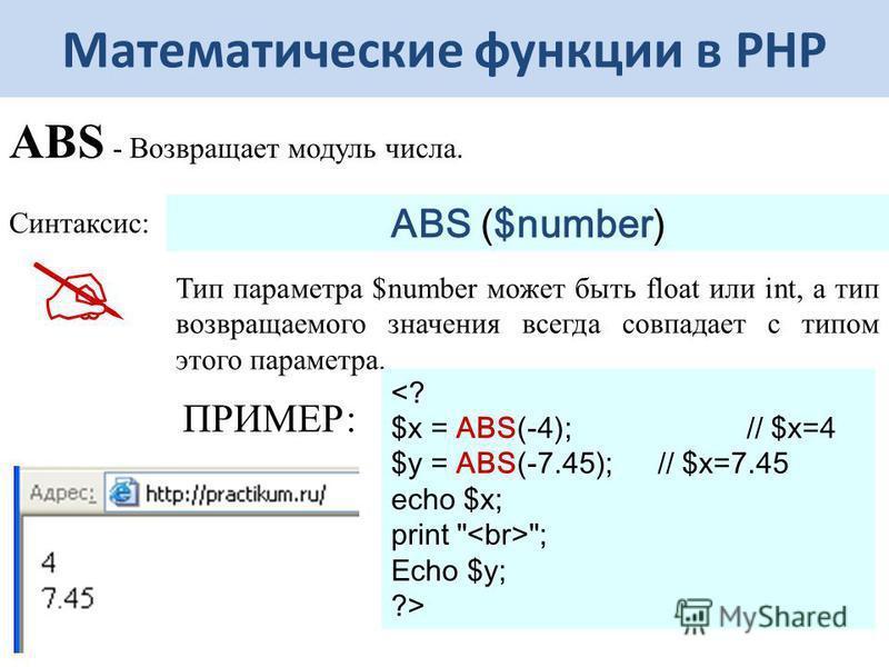 Математические функции в РНР ABS - Возвращает модуль числа. Синтаксис: ABS ($number) Тип параметра $number может быть float или int, а тип возвращаемого значения всегда совпадает с типом этого параметра. <? $x = ABS(-4); // $x=4 $y = ABS(-7.45); // $