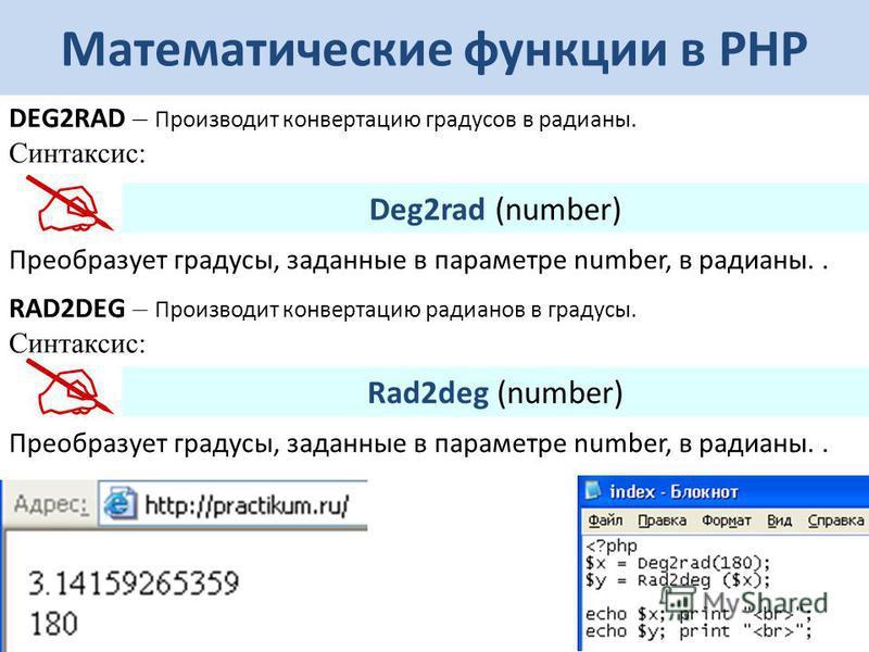 Математические функции в РНР DEG2RAD – Производит конвертацию градусов в радианы. Синтаксис: Deg2rad (number) Преобразует градусы, заданные в параметре number, в радианы.. RAD2DEG – Производит конвертацию радианов в градусы. Синтаксис: Rad2deg (numbe