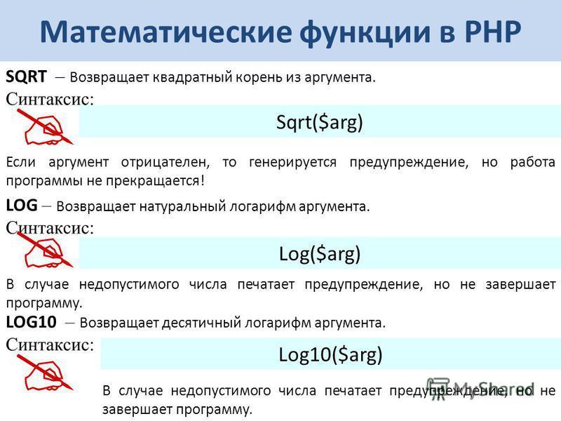Математические функции в РНР SQRT – Возвращает квадратный корень из аргумента. Синтаксис: Sqrt($arg) Если аргумент отрицателен, то генерируется предупреждение, но работа программы не прекращается! LOG – Возвращает натуральный логарифм аргумента. Синт