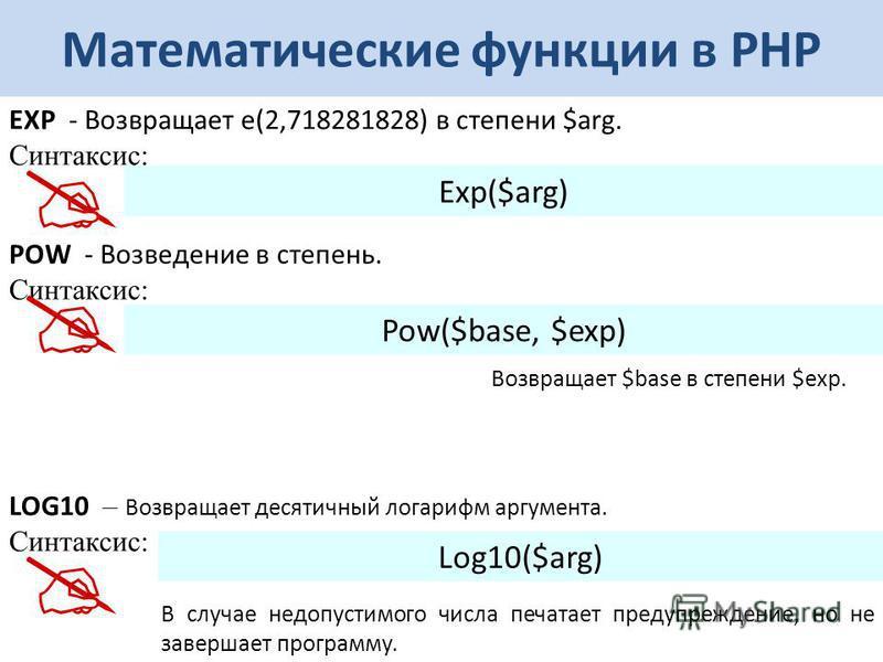 Математические функции в РНР EXP - Возвращает e(2,718281828) в степени $arg. Синтаксис: Exp($arg) POW - Возведение в степень. Синтаксис: Pow($base, $exp) LOG10 – Возвращает десятичный логарифм аргумента. Синтаксис: Log10($arg) В случае недопустимого