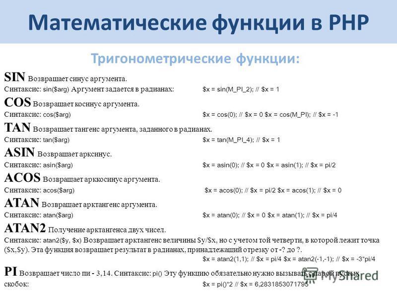 SIN Возвращает синус аргумента. Синтаксис: sin($arg) Аргумент задается в радианах: $x = sin(M_PI_2); // $x = 1 COS Возвращает косинус аргумента. Синтаксис: cos($arg) $x = cos(0); // $x = 0 $x = cos(M_PI); // $x = -1 TAN Возвращает тангенс аргумента,