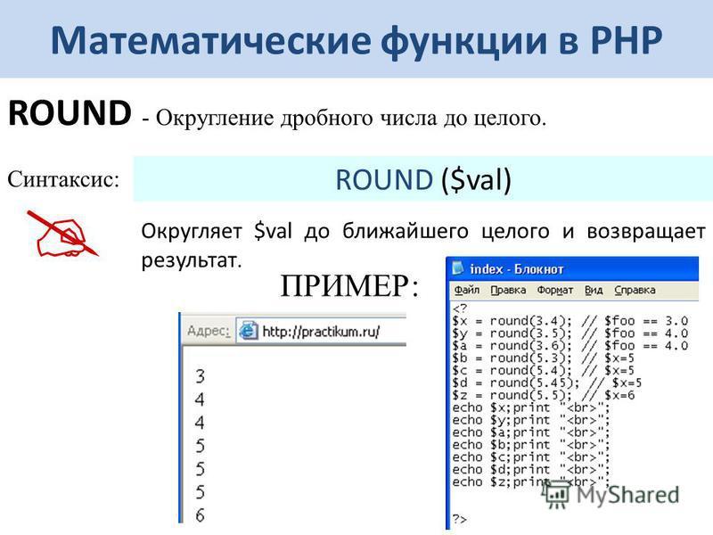 Математические функции в РНР ROUND - Округление дробного числа до целого. Синтаксис: ROUND ($val) Округляет $val до ближайшего целого и возвращает результат. ПРИМЕР: