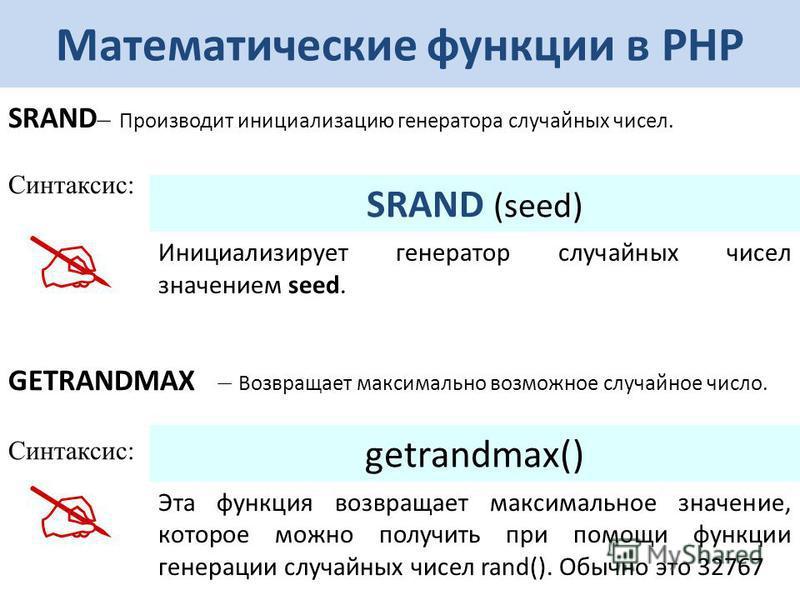 Математические функции в РНР SRAND – Производит инициализацию генератора случайных чисел. Синтаксис: SRAND (seed) Инициализирует генератор случайных чисел значением seed. GETRANDMAX – Возвращает максимально возможное случайное число. Синтаксис: getra